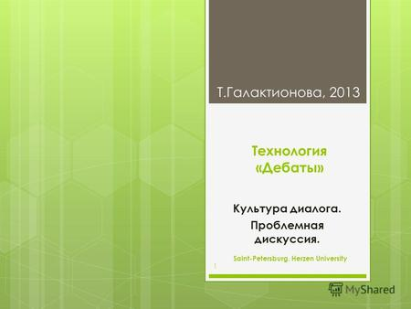 Технология «Дебаты» Культура диалога. Проблемная дискуссия. T.Галактионова, 2013 Saint-Petersburg. Herzen University 1.