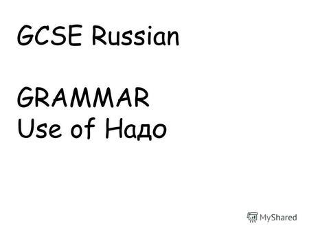 GCSE Russian GRAMMAR Use of Надо. Slide 3: Oral work, round the class or could be pairwork with dice Slide 4 Print off one of this slide for each pair.