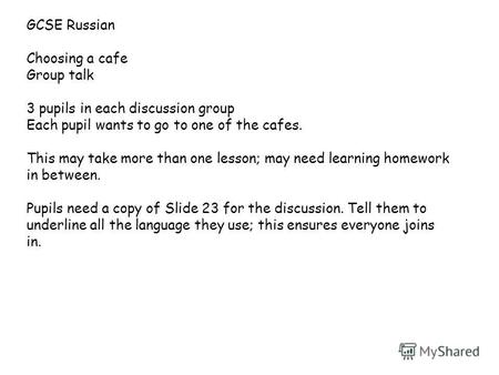 GCSE Russian Choosing a cafe Group talk 3 pupils in each discussion group Each pupil wants to go to one of the cafes. This may take more than one lesson;