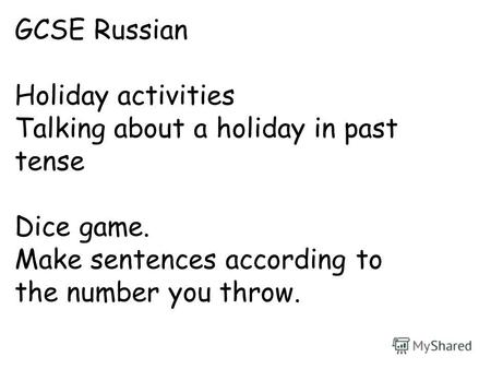 GCSE Russian Holiday activities Talking about a holiday in past tense Dice game. Make sentences according to the number you throw.