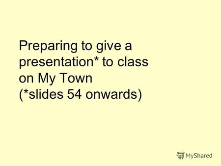 Preparing to give a presentation* to class on My Town (*slides 54 onwards)