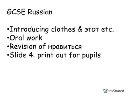 GCSE Russian Introducing clothes & этот etc. Oral work Revision of нравиться Slide 4: print out for pupils.
