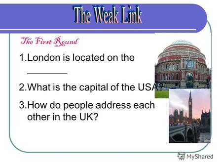 The First Round 1.London is located on the ________ 2.What is the capital of the USA? 3.How do people address each other in the UK?