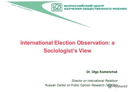 International Election Observation: a Sociologists View Dr. Olga Kamenchuk Director on International Relations Russian Center on Public Opinion Research.