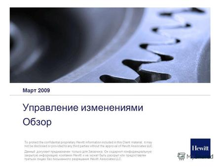 Март 2009 Управление изменениями Обзор To protect the confidential proprietary Hewitt information included in this Client material, it may not be disclosed.
