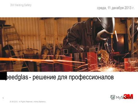 3M Welding Safety 1 среда, 11 декабря 2013 г. Bigger Views & More Protection Speedglas - решение для профессионалов © 3M 2010. All Rights Reserved. Andrey.