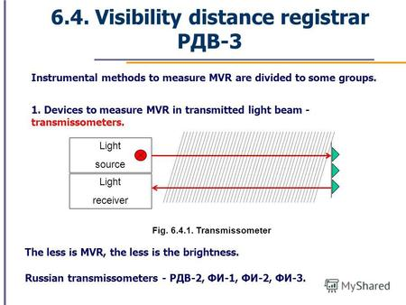 6.4. Visibility distance registrar РДВ-3 Instrumental methods to measure MVR are divided to some groups. 1. Devices to measure MVR in transmitted light.