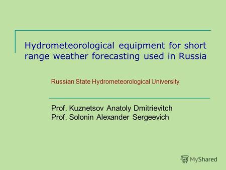 Hydrometeorological equipment for short range weather forecasting used in Russia Russian State Hydrometeorological University Prof. Kuznetsov Anatoly Dmitrievitch.