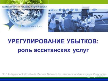 CORIS Group УРЕГУЛИРОВАНИЕ УБЫТКОВ: роль асситанских услуг No 1 Independent Worldwide Service Network for Insurance and Assistance Companies.
