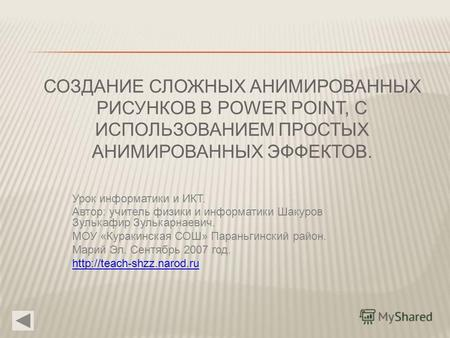 СОЗДАНИЕ СЛОЖНЫХ АНИМИРОВАННЫХ РИСУНКОВ В POWER POINT, С ИСПОЛЬЗОВАНИЕМ ПРОСТЫХ АНИМИРОВАННЫХ ЭФФЕКТОВ. Урок информатики и ИКТ. Автор: учитель физики и.