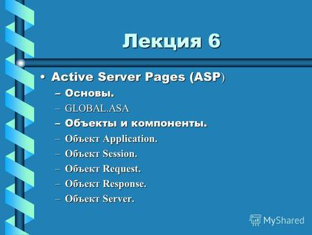 Лекция 6 Active Server Pages (ASP )Active Server Pages (ASP ) –Основы. –GLOBAL.ASA –Объекты и компоненты. –Объект Application. –Объект Session. –Объект.