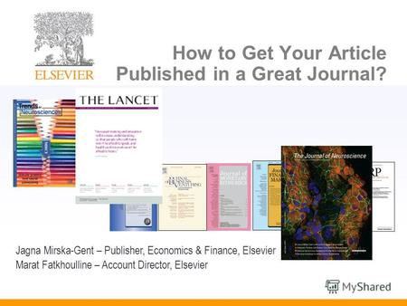 How to Get Your Article Published in a Great Journal? Jagna Mirska-Gent – Publisher, Economics & Finance, Elsevier Marat Fatkhoulline – Account Director,