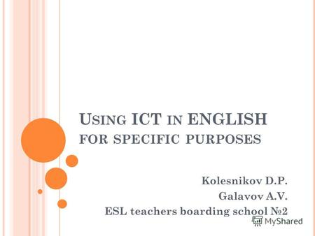U SING ICT IN ENGLISH FOR SPECIFIC PURPOSES Kolesnikov D.P. Galavov A.V. ESL teachers boarding school 2.