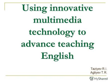 Using innovative multimedia technology to advance teaching English Taziyev R.I. Agliyev T.R.