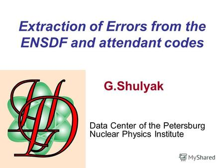 Extraction of Errors from the ENSDF and attendant codes G.Shulyak Data Center of the Petersburg Nuclear Physics Institute.