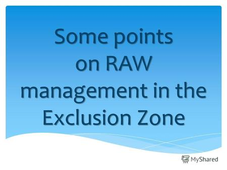 Some points on RAW management in the Exclusion Zone.
