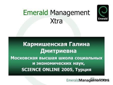 Emerald Management Xtra Кармишенская Галина Дмитриевна Московская высшая школа социальных и экономических наук, SCIENCE ONLINE 2005, Турция.