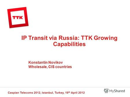 IP Transit via Russia: TTK Growing Capabilities Caspian Telecoms 2012, Istanbul, Turkey, 19 th April 2012 Konstantin Novikov Wholesale, CIS countries.