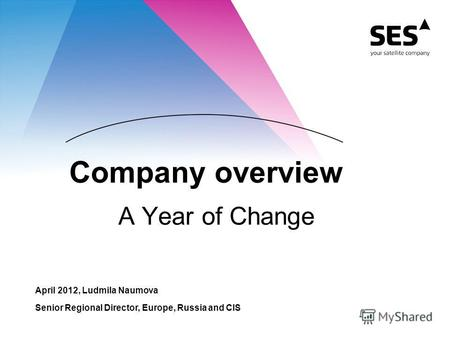 Company overview A Year of Change April 2012, Ludmila Naumova Senior Regional Director, Europe, Russia and CIS.