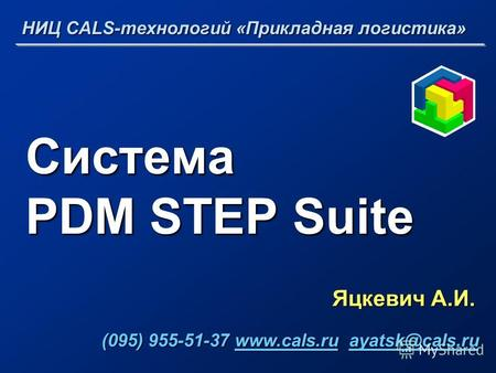 Система PDM STEP Suite Яцкевич А.И. НИЦ CALS-технологий «Прикладная логистика» (095) 955-51-37 www.cals.ru ayatsk@cals.ru (095) 955-51-37 www.cals.ru ayatsk@cals.ruwww.cals.ruayatsk@cals.ruwww.cals.ruayatsk@cals.ru.