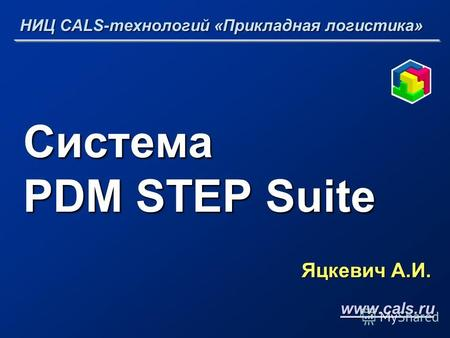 Система PDM STEP Suite Яцкевич А.И. НИЦ CALS-технологий «Прикладная логистика» www.cals.ru.