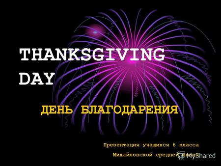 THANKSGIVING DAY ДЕНЬ БЛАГОДАРЕНИЯ Презентация учащихся 6 класса Михайловской средней школы.