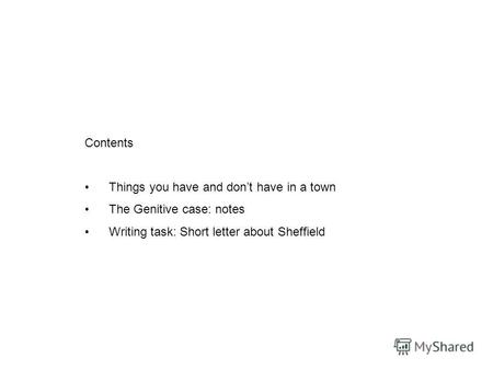 Contents Things you have and dont have in a town The Genitive case: notes Writing task: Short letter about Sheffield.