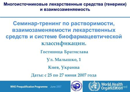 WHO Prequalification Programme June 2007 Семинар-тренинг по растворимости, взаимозаменяемости лекарственных средств и системе биофармацевтической классификации.