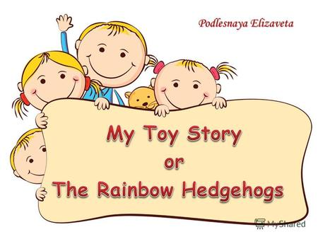 Podlesnaya Elizaveta. I have got seven rainbow hedgehogs. Each of them has its own colour and character. The red hedgehog is Happiness, the violet hedgehog.