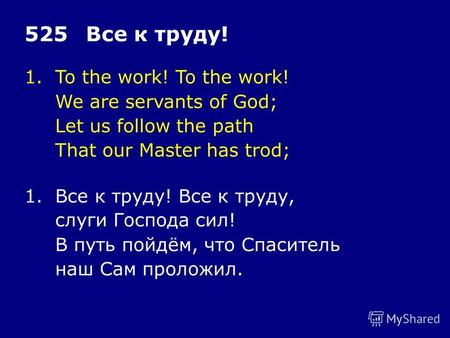 1.To the work! To the work! We are servants of God; Let us follow the path That our Master has trod; 525Все к труду! 1.Все к труду! Все к труду, слуги.