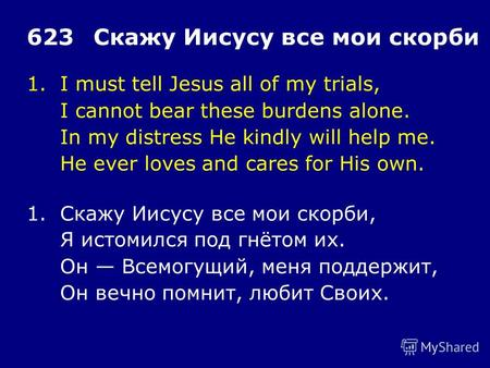 1.I must tell Jesus all of my trials, I cannot bear these burdens alone. In my distress He kindly will help me. He ever loves and cares for His own. 623Скажу.