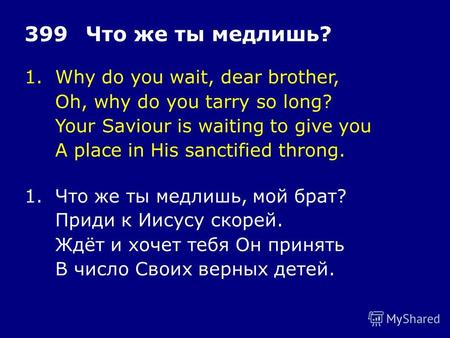 1.Why do you wait, dear brother, Oh, why do you tarry so long? Your Saviour is waiting to give you A place in His sanctified throng. 399Что же ты медлишь?