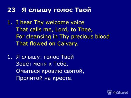 1.I hear Thy welcome voice That calls me, Lord, to Thee, For cleansing in Thy precious blood That flowed on Calvary. 23 Я слышу голос Твой 1.Я слышу: голос.