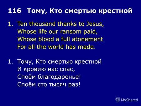 1.Ten thousand thanks to Jesus, Whose life our ransom paid, Whose blood a full atonement For all the world has made. 116Тому, Кто смертью крестной 1.Тому,