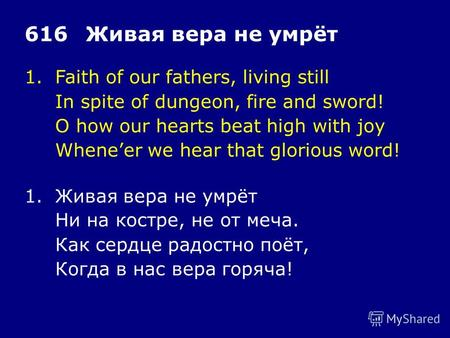 1.Faith of our fathers, living still In spite of dungeon, fire and sword! O how our hearts beat high with joy Wheneer we hear that glorious word! 616Живая.