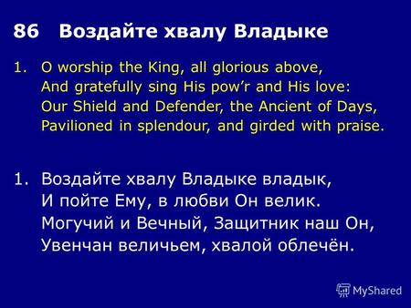 1.O worship the King, all glorious above, And gratefully sing His powr and His love: Our Shield and Defender, the Ancient of Days, Pavilioned in splendour,