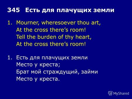 1.Mourner, wheresoever thou art, At the cross theres room! Tell the burden of thy heart, At the cross theres room! 345Есть для плачущих земли 1.Есть для.