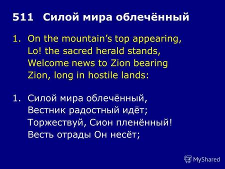 1.On the mountains top appearing, Lo! the sacred herald stands, Welcome news to Zion bearing Zion, long in hostile lands: 511Силой мира облечённый 1.Силой.