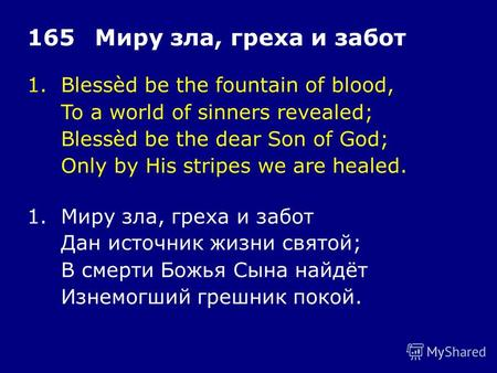 1.Blessèd be the fountain of blood, To a world of sinners revealed; Blessèd be the dear Son of God; Only by His stripes we are healed. 165Миру зла, греха.