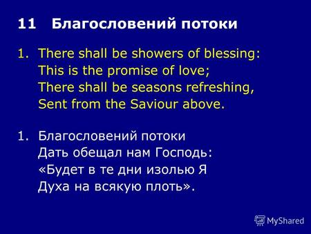 1.There shall be showers of blessing: This is the promise of love; There shall be seasons refreshing, Sent from the Saviour above. 11 Благословений потоки.
