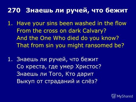 1.Have your sins been washed in the flow From the cross on dark Calvary? And the One Who died do you know? That from sin you might ransomed be? 270Знаешь.