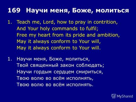 1.Teach me, Lord, how to pray in contrition, And Your holy commands to fulfil; Free my heart from its pride and ambition, May it always conform to Your.