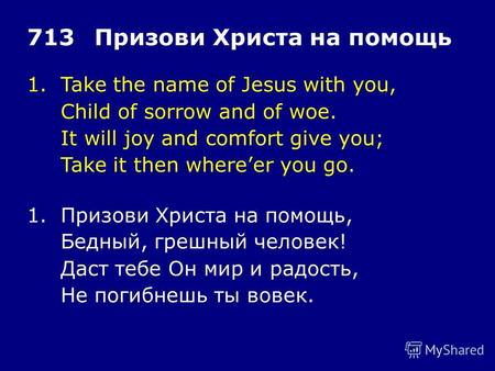 1.Take the name of Jesus with you, Child of sorrow and of woe. It will joy and comfort give you; Take it then whereer you go. 713Призови Христа на помощь.