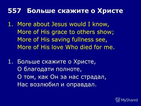 1.More about Jesus would I know, More of His grace to others show; More of His saving fullness see, More of His love Who died for me. 557Больше скажите.