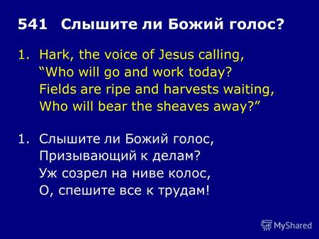 1.Hark, the voice of Jesus calling, Who will go and work today? Fields are ripe and harvests waiting, Who will bear the sheaves away? 541Слышите ли Божий.