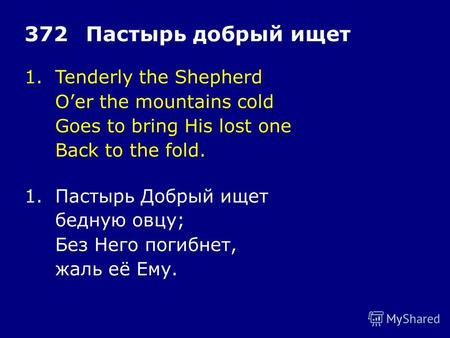 1.Tenderly the Shepherd Oer the mountains cold Goes to bring His lost one Back to the fold. 372Пастырь добрый ищет 1.Пастырь Добрый ищет бедную овцу; Без.