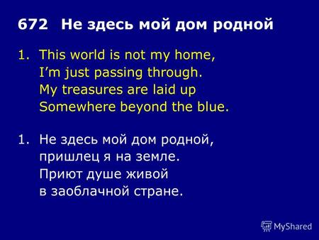 1.This world is not my home, Im just passing through. My treasures are laid up Somewhere beyond the blue. 672Не здесь мой дом родной 1.Не здесь мой дом.