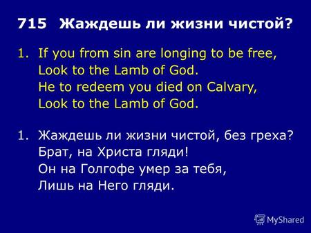 1.If you from sin are longing to be free, Look to the Lamb of God. He to redeem you died on Calvary, Look to the Lamb of God. 715Жаждешь ли жизни чистой?