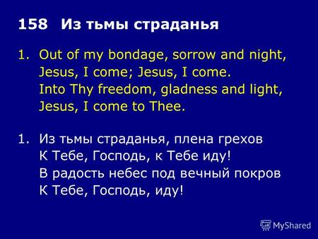 1.Out of my bondage, sorrow and night, Jesus, I come; Jesus, I come. Into Thy freedom, gladness and light, Jesus, I come to Thee. 158Из тьмы страданья.