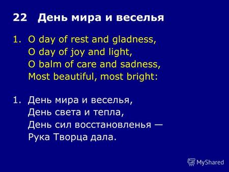1.O day of rest and gladness, O day of joy and light, O balm of care and sadness, Most beautiful, most bright: 22 День мира и веселья 1.День мира и веселья,